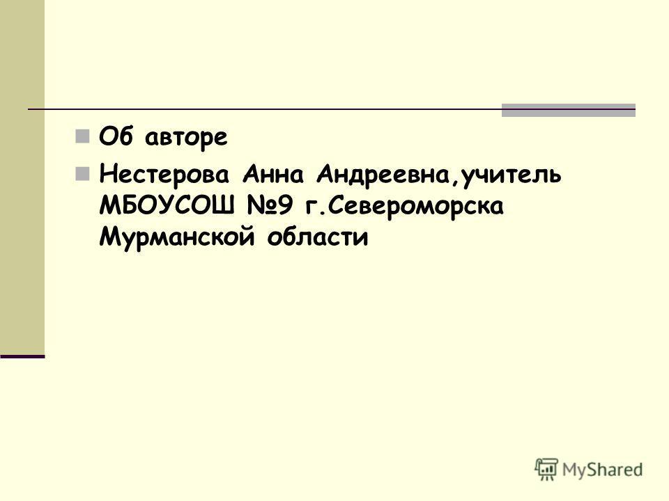 Об авторе Нестерова Анна Андреевна,учитель МБОУСОШ 9 г.Североморска Мурманской области
