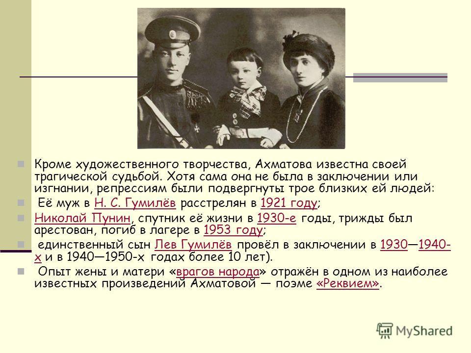 Кроме художественного творчества, Ахматова известна своей трагической судьбой. Хотя сама она не была в заключении или изгнании, репрессиям были подвергнуты трое близких ей людей: Её муж в Н. С. Гумилёв расстрелян в 1921 году;Н. С. Гумилёв1921 году Ни