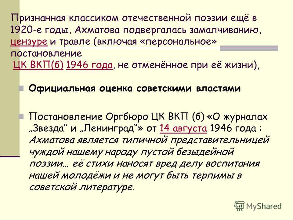 Признанная классиком отечественной поэзии ещё в 1920-е годы, Ахматова подвергалась замалчиванию, цензуре и травле (включая «персональное» постановление ЦК ВКП(б) 1946 года, не отменённое при её жизни), цензуреЦК ВКП(б)1946 года Официальная оценка сов