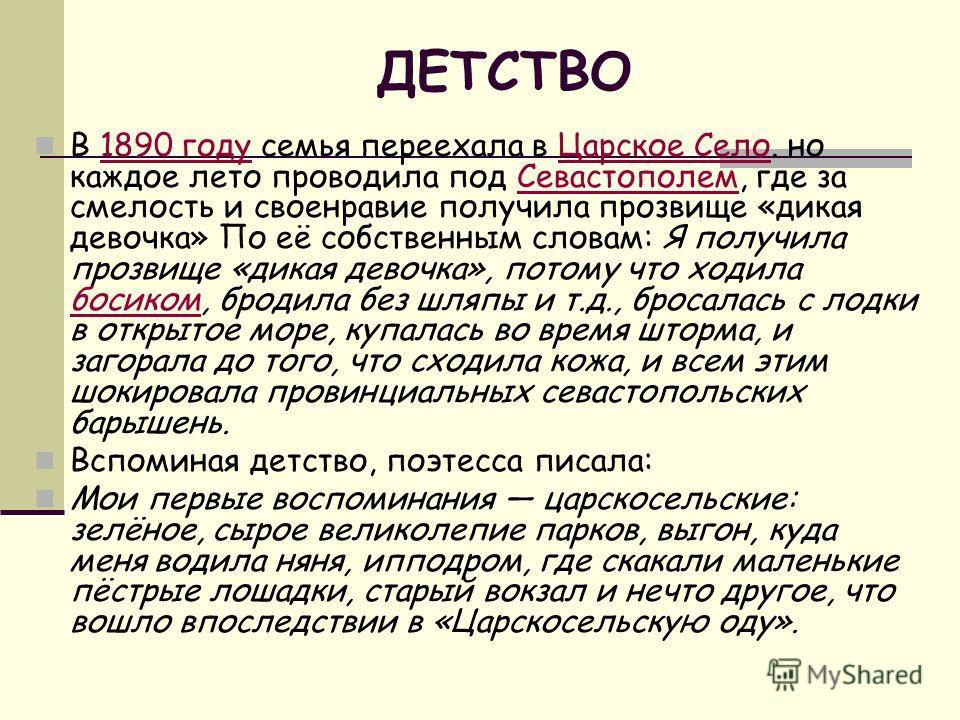 ДЕТСТВО В 1890 году семья переехала в Царское Село. но каждое лето проводила под Севастополем, где за смелость и своенравие получила прозвище «дикая девочка» По её собственным словам: Я получила прозвище «дикая девочка», потому что ходила босиком, бр