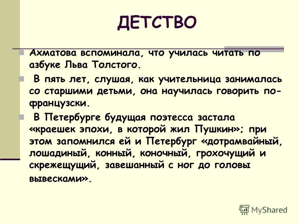 ДЕТСТВО Ахматова вспоминала, что училась читать по азбуке Льва Толстого. В пять лет, слушая, как учительница занималась со старшими детьми, она научилась говорить по- французски. В Петербурге будущая поэтесса застала «краешек эпохи, в которой жил Пуш