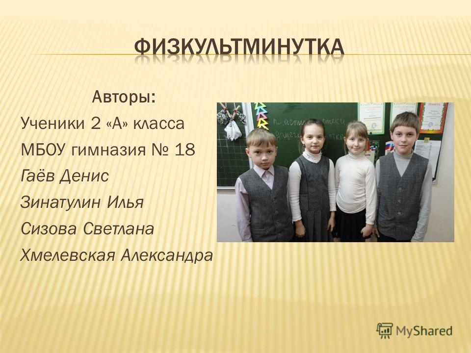 Авторы: Ученики 2 «А» класса МБОУ гимназия 18 Гаёв Денис Зинатулин Илья Сизова Светлана Хмелевская Александра