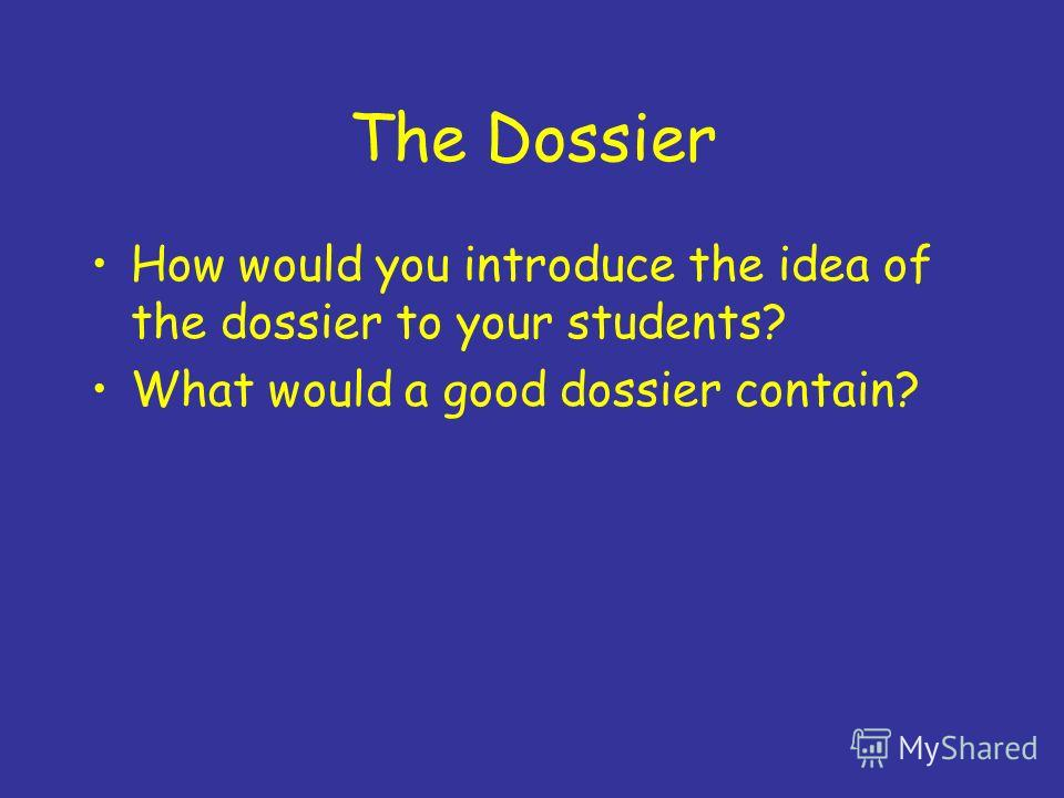 The Dossier How would you introduce the idea of the dossier to your students? What would a good dossier contain?