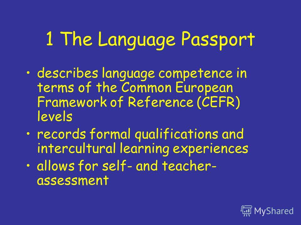 1 The Language Passport describes language competence in terms of the Common European Framework of Reference (CEFR) levels records formal qualifications and intercultural learning experiences allows for self- and teacher- assessment