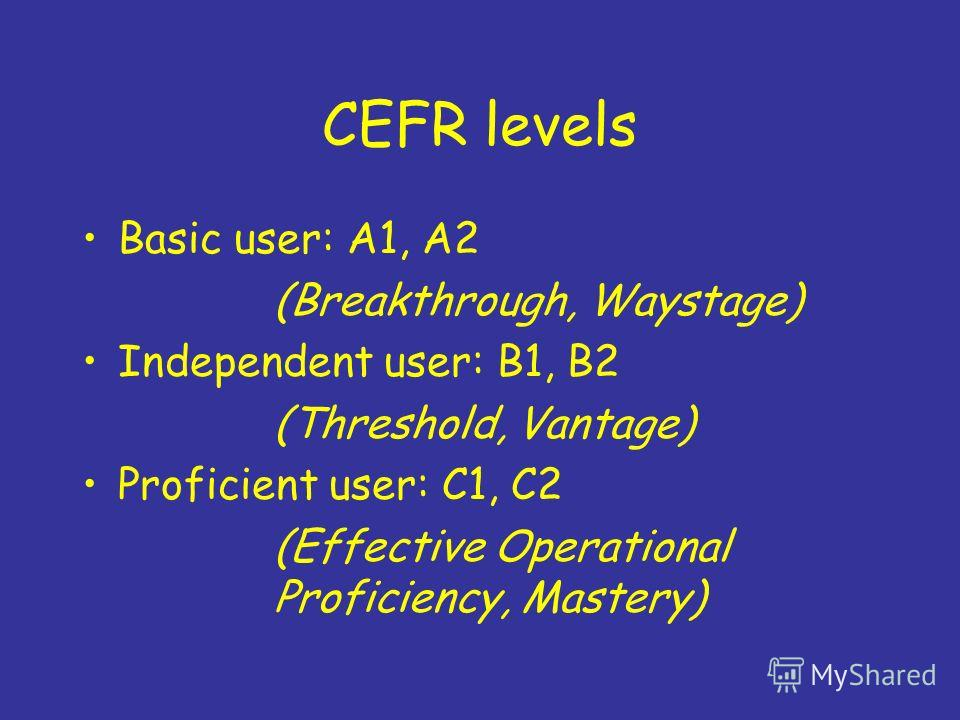 CEFR levels Basic user: A1, A2 (Breakthrough, Waystage) Independent user: B1, B2 (Threshold, Vantage) Proficient user: C1, C2 (Effective Operational Proficiency, Mastery)