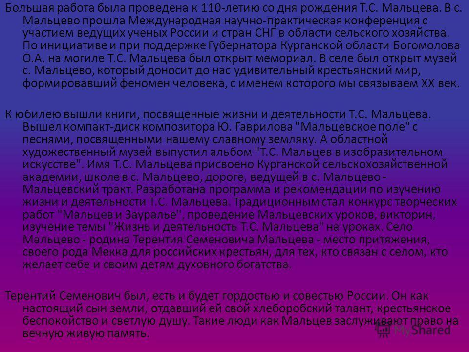 Большая работа была проведена к 110-летию со дня рождения Т.С. Мальцева. В с. Мальцево прошла Международная научно-практическая конференция с участием ведущих ученых России и стран СНГ в области сельского хозяйства. По инициативе и при поддержке Губе