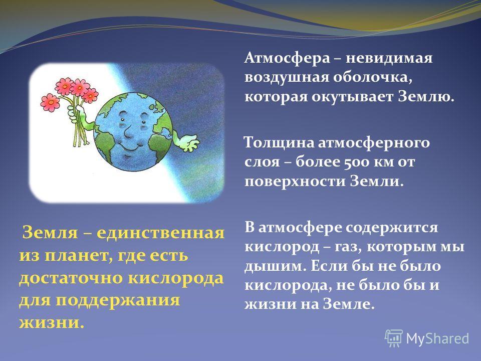 Атмосфера – невидимая воздушная оболочка, которая окутывает Землю. Толщина атмосферного слоя – более 500 км от поверхности Земли. В атмосфере содержится кислород – газ, которым мы дышим. Если бы не было кислорода, не было бы и жизни на Земле. Земля –