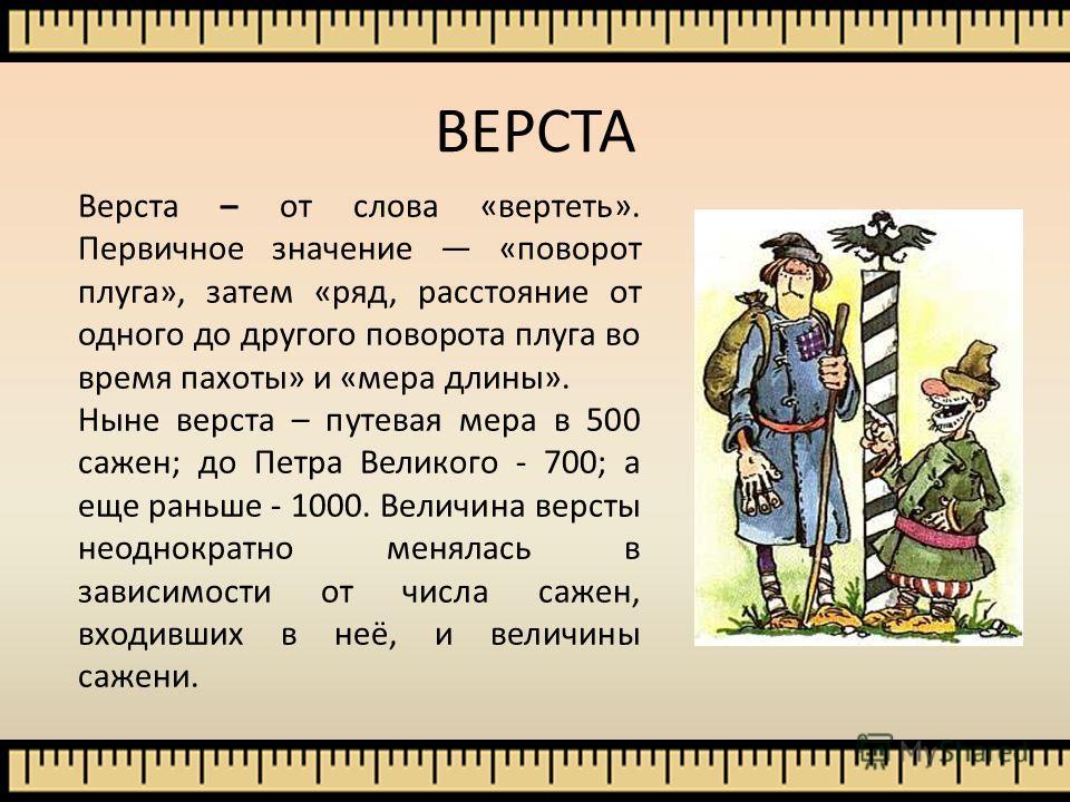 Верста – от слова «вертеть». Первичное значение «поворот плуга», затем «ряд, расстояние от одного до другого поворота плуга во время пахоты» и «мера длины». Ныне верста – путевая мера в 500 сажен; до Петра Великого - 700; а еще раньше - 1000. Величин