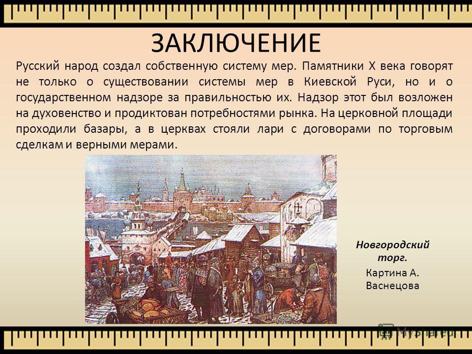 ЗАКЛЮЧЕНИЕ Русский народ создал собственную систему мер. Памятники Х века говорят не только о существовании системы мер в Киевской Руси, но и о государственном надзоре за правильностью их. Надзор этот был возложен на духовенство и продиктован потребн