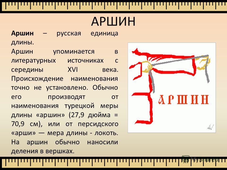 Аршин – русская единица длины. Аршин упоминается в литературных источниках с середины XVI века. Происхождение наименования точно не установлено. Обычно его производят от наименования турецкой меры длины «аршин» (27,9 дюйма = 70,9 см), или от персидск