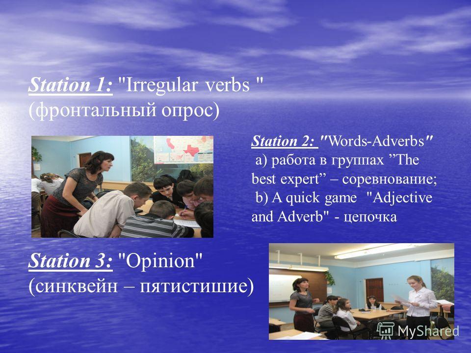 Station 1: Irregular verbs  (фронтальный опрос) Station 3: Opinion (синквейн – пятистишие) Station 2: Words-Adverbs a) работа в группах The best expert – соревнование; b) A quick game Adjective and Adverb - цепочка