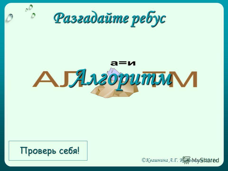 Разгадайте ребус Алгоритм Проверь себя! ©Квашнина А.Г. Камышлов 2011г.