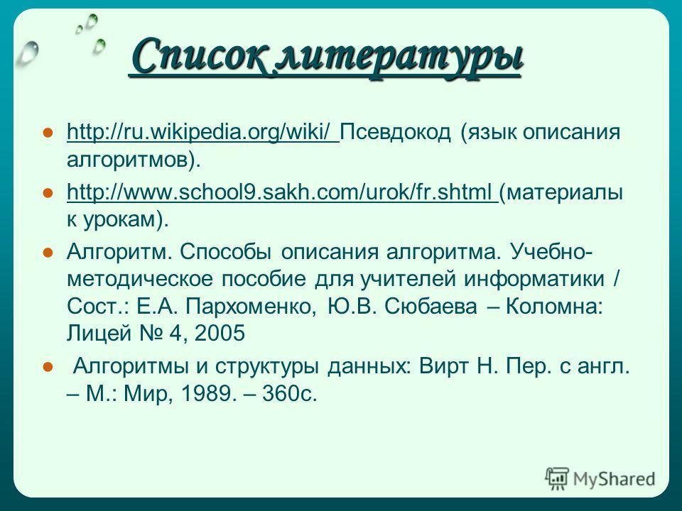 Список литературы http://ru.wikipedia.org/wiki/ Псевдокод (язык описания алгоритмов). http://www.school9.sakh.com/urok/fr.shtml (материалы к урокам). Алгоритм. Способы описания алгоритма. Учебно- методическое пособие для учителей информатики / Сост.: