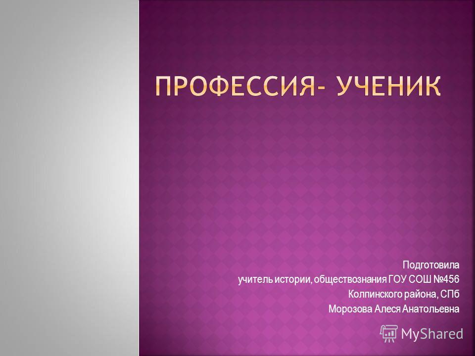Подготовила учитель истории, обществознания ГОУ СОШ 456 Колпинского района, СПб Морозова Алеся Анатольевна