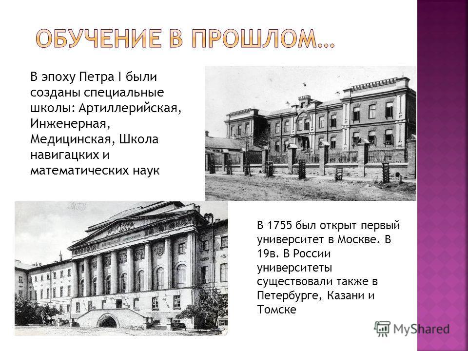 В эпоху Петра I были созданы специальные школы: Артиллерийская, Инженерная, Медицинская, Школа навигацких и математических наук В 1755 был открыт первый университет в Москве. В 19в. В России университеты существовали также в Петербурге, Казани и Томс