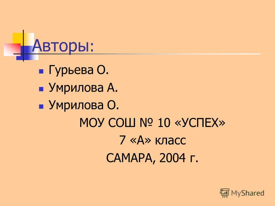 Авторы : Гурьева О. Умрилова А. Умрилова О. МОУ СОШ 10 «УСПЕХ» 7 «А» класс САМАРА, 2004 г.