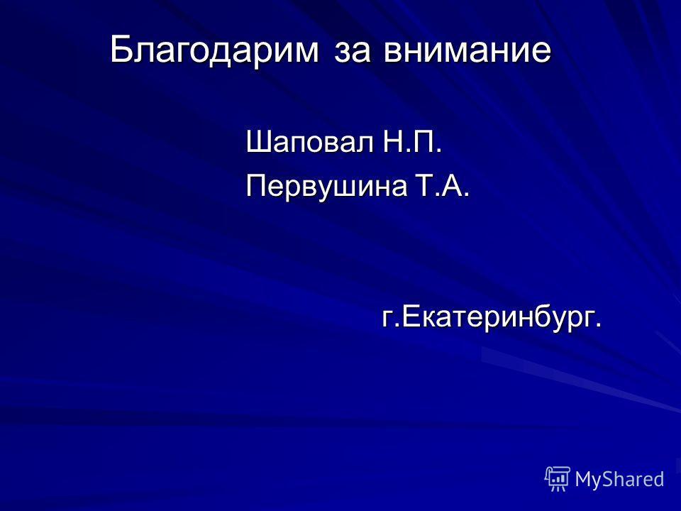 Благодарим за внимание Шаповал Н.П. Первушина Т.А. г.Екатеринбург.