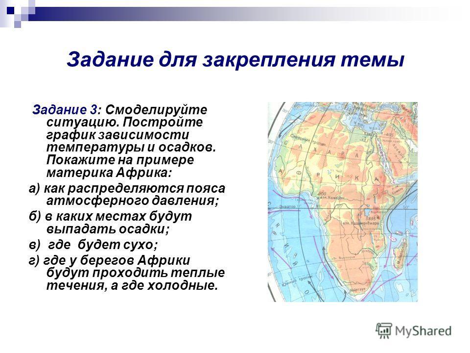 Задание для закрепления темы Задание 3: Смоделируйте ситуацию. Постройте график зависимости температуры и осадков. Покажите на примере материка Африка: а) как распределяются пояса атмосферного давления; б) в каких местах будут выпадать осадки; в) где