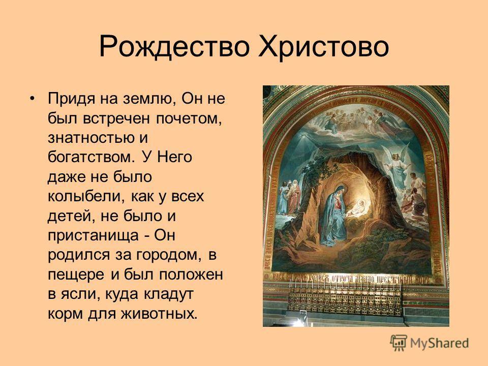 Рождество Христово Придя на землю, Он не был встречен почетом, знатностью и богатством. У Него даже не было колыбели, как у всех детей, не было и пристанища - Он родился за городом, в пещере и был положен в ясли, куда кладут корм для животных.