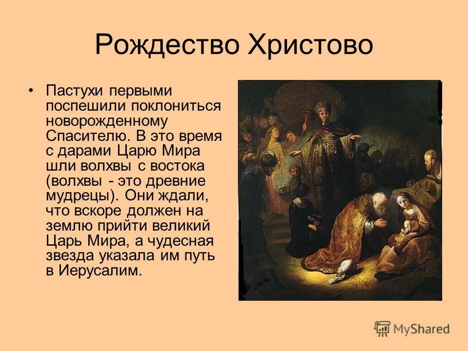 Рождество Христово Пастухи первыми поспешили поклониться новорожденному Спасителю. В это время с дарами Царю Мира шли волхвы с востока (волхвы - это древние мудрецы). Они ждали, что вскоре должен нa землю прийти великий Царь Мира, а чудесная звезда у