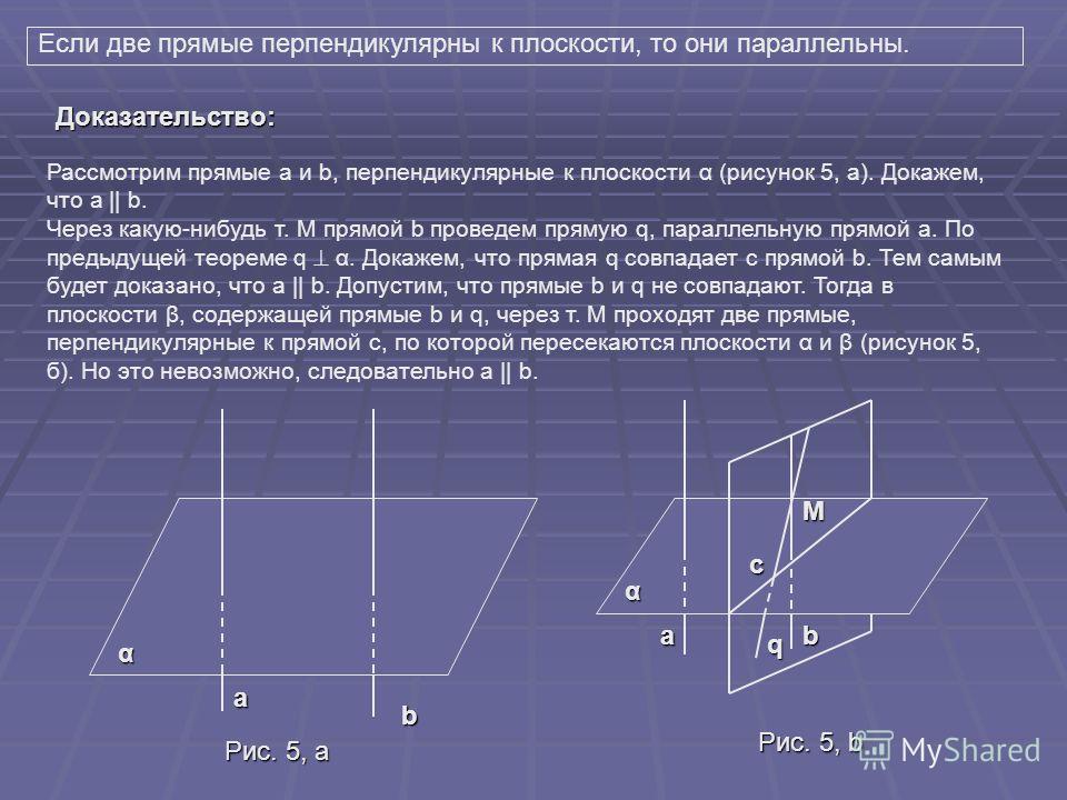 Докажем две теоремы, в которых устанавливается связь между параллельностью прямых и их перпендикулярностью к плоскости Если одна из двух параллельных прямых перпендикулярна к плоскости, то и другая прямая перпендикулярна к этой плоскости. Рассмотрим