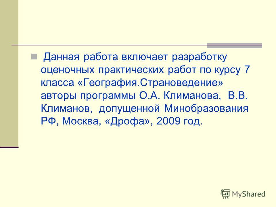 Данная работа включает разработку оценочных практических работ по курсу 7 класса «География.Страноведение» авторы программы О.А. Климанова, В.В. Климанов, допущенной Минобразования РФ, Москва, «Дрофа», 2009 год.