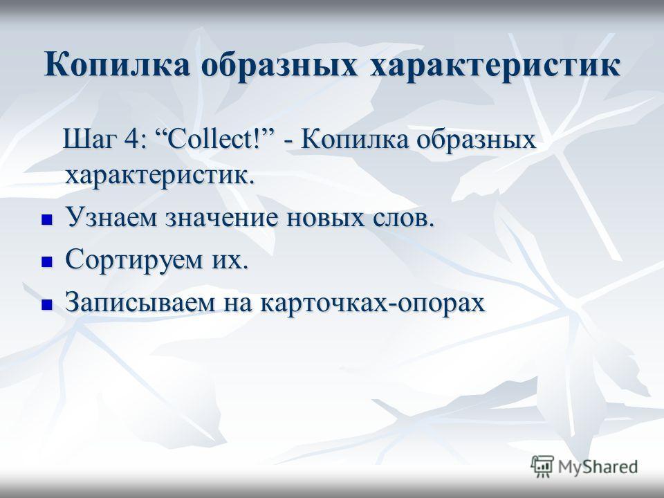 Копилка образных характеристик Шаг 4: Collect! - Копилка образных характеристик. Шаг 4: Collect! - Копилка образных характеристик. Узнаем значение новых слов. Узнаем значение новых слов. Сортируем их. Сортируем их. Записываем на карточках-опорах Запи