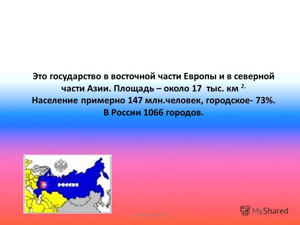 Это государство в восточной части Европы и в северной части Азии. Площадь – около 17 тыс. км 2. Население примерно 147 млн.человек, городское- 73%. В России 1066 городов. Корниенко О.Ю.