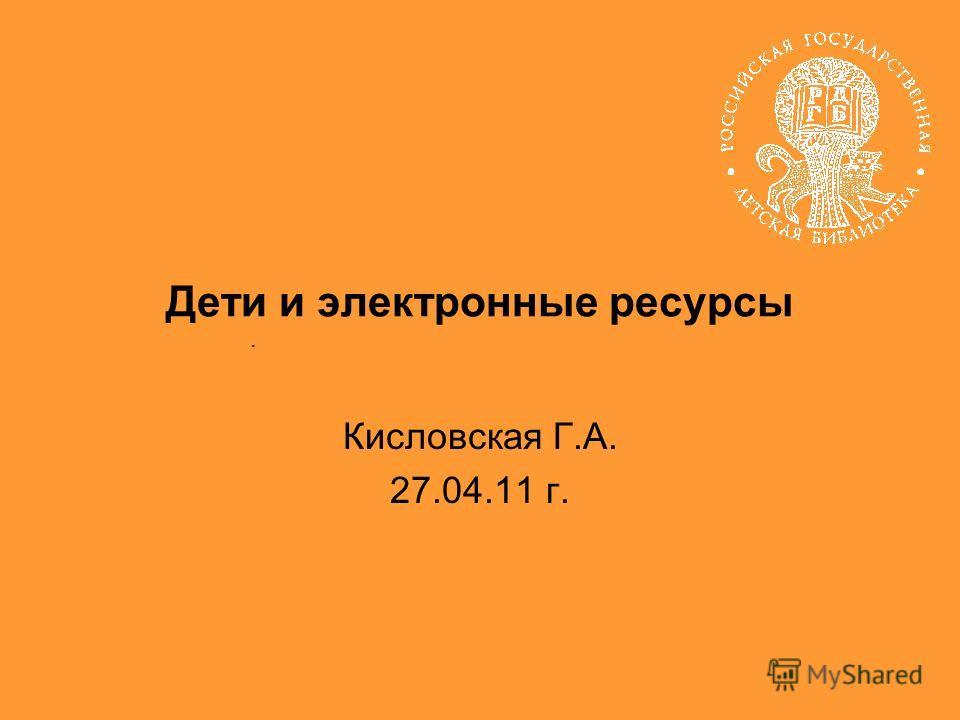 Кисловская Г.А. 27.04.11 г.. Дети и электронные ресурсы