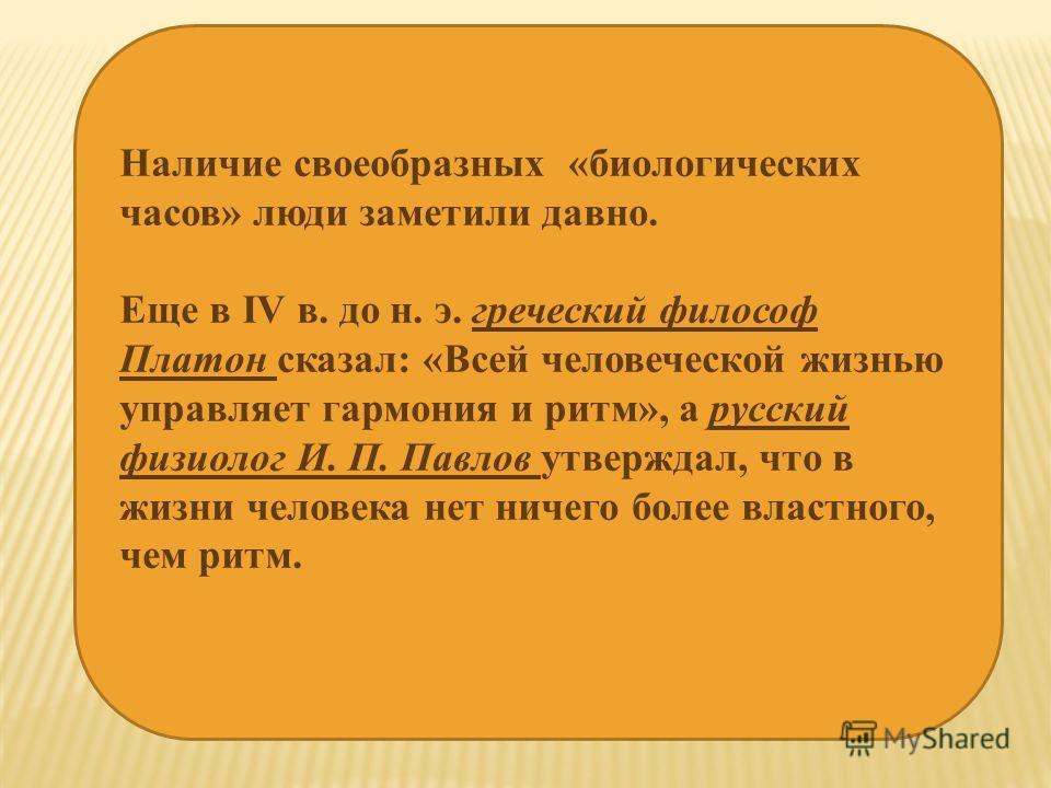 Наличие своеобразных «биологических часов» люди заметили давно. Еще в IV в. до н. э. греческий философ Платон сказал: «Всей человеческой жизнью управляет гармония и ритм», а русский физиолог И. П. Павлов утверждал, что в жизни человека нет ничего бол