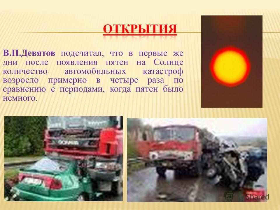 В.П.Девятов подсчитал, что в первые же дни после появления пятен на Солнце количество автомобильных катастроф возросло примерно в четыре раза по сравнению с периодами, когда пятен было немного.