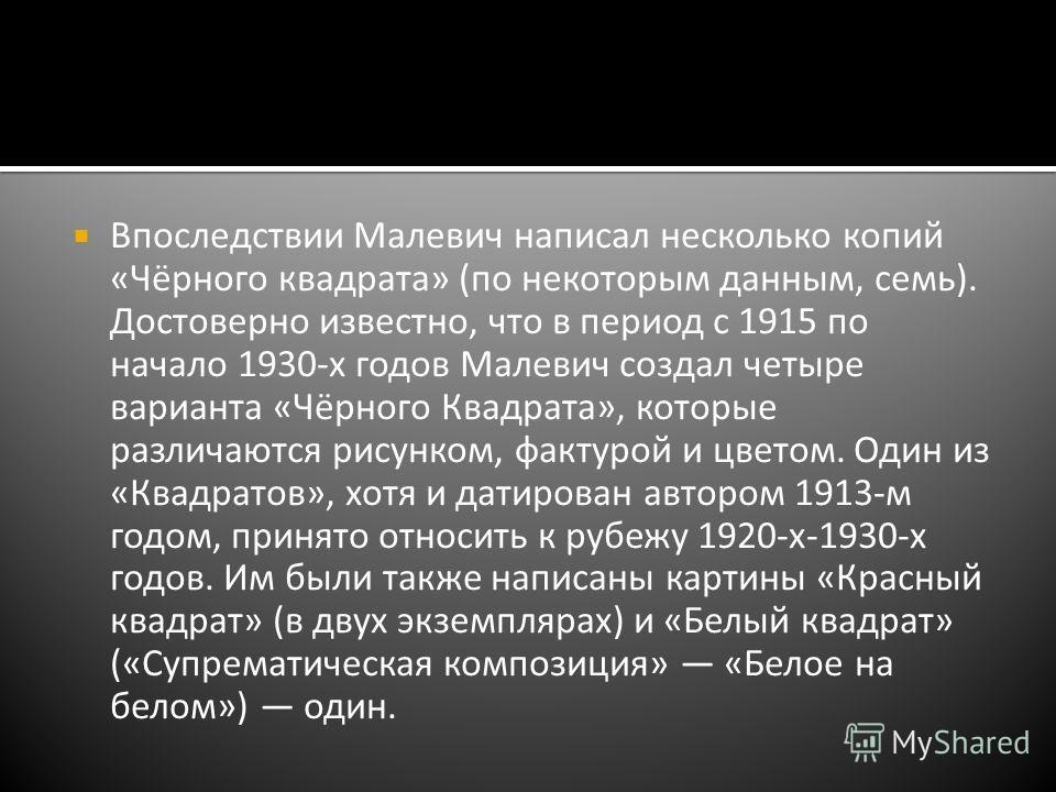 Впоследствии Малевич написал несколько копий «Чёрного квадрата» (по некоторым данным, семь). Достоверно известно, что в период с 1915 по начало 1930-х годов Малевич создал четыре варианта «Чёрного Квадрата», которые различаются рисунком, фактурой и ц