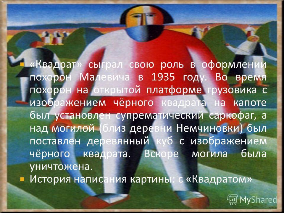 «Квадрат» сыграл свою роль в оформлении похорон Малевича в 1935 году. Во время похорон на открытой платформе грузовика с изображением чёрного квадрата на капоте был установлен супрематический саркофаг, а над могилой (близ деревни Немчиновки) был пост