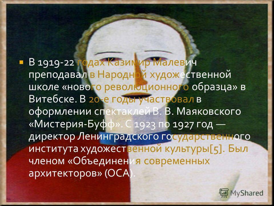 В 1919-22 годах Казимир Малевич преподавал в Народной художественной школе «нового революционного образца» в Витебске. В 20-е годы участвовал в оформлении спектаклей В. В. Маяковского «Мистерия-Буфф». С 1923 по 1927 год директор Ленинградского госуда