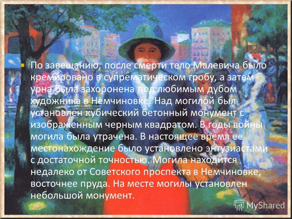 По завещанию, после смерти тело Малевича было кремировано в супрематическом гробу, а затем урна была захоронена под любимым дубом художника в Немчиновке. Над могилой был установлен кубический бетонный монумент с изображенным черным квадратом. В годы