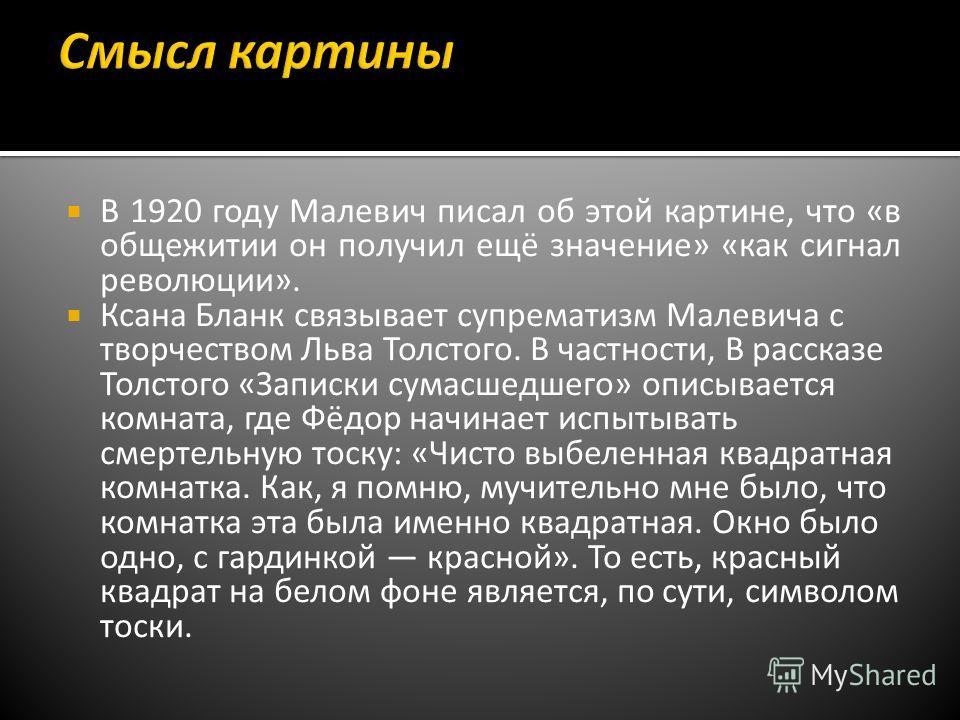 В 1920 году Малевич писал об этой картине, что «в общежитии он получил ещё значение» «как сигнал революции». Ксана Бланк связывает супрематизм Малевича с творчеством Льва Толстого. В частности, В рассказе Толстого «Записки сумасшедшего» описывается к
