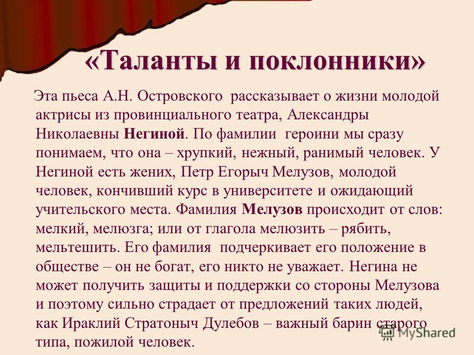 «Таланты и поклонники» Эта пьеса А.Н. Островского рассказывает о жизни молодой актрисы из провинциального театра, Александры Николаевны Негиной. По фамилии героини мы сразу понимаем, что она – хрупкий, нежный, ранимый человек. У Негиной есть жених, П
