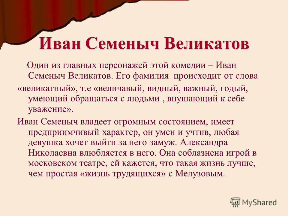 Иван Семеныч Великатов Один из главных персонажей этой комедии – Иван Семеныч Великатов. Его фамилия происходит от слова «великатный», т.е «величавый, видный, важный, годый, умеющий обращаться с людьми, внушающий к себе уважение». Иван Семеныч владее
