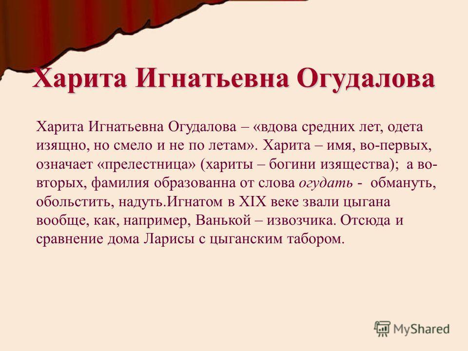 Харита Игнатьевна Огудалова Харита Игнатьевна Огудалова – «вдова средних лет, одета изящно, но смело и не по летам». Харита – имя, во-первых, означает «прелестница» (хариты – богини изящества); а во- вторых, фамилия образованна от слова огудать - обм