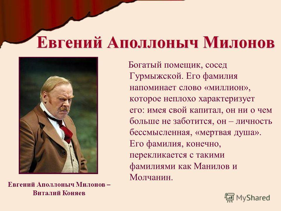 Евгений Аполлоныч Милонов Богатый помещик, сосед Гурмыжской. Его фамилия напоминает слово «миллион», которое неплохо характеризует его: имея свой капитал, он ни о чем больше не заботится, он – личность бессмысленная, «мертвая душа». Его фамилия, коне