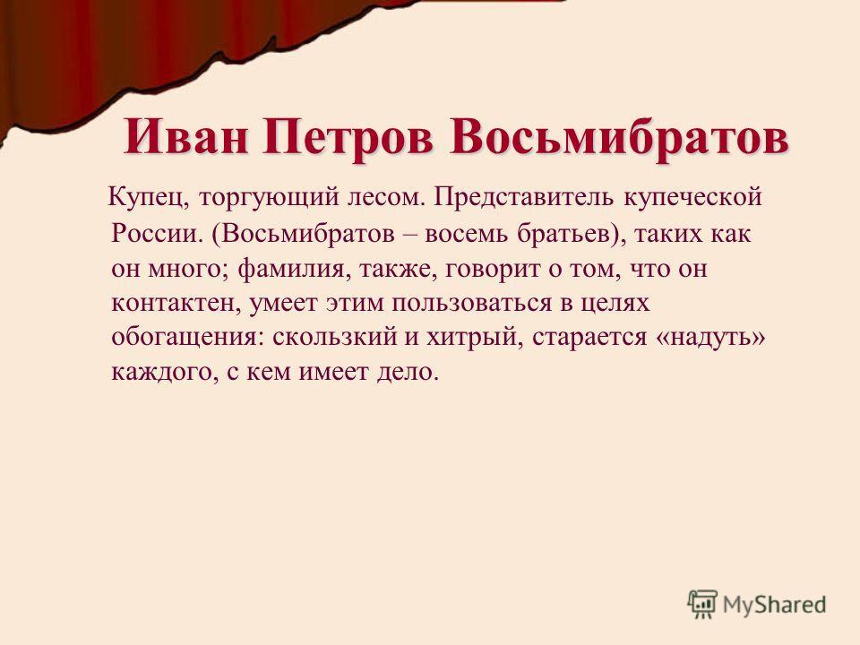 Иван Петров Восьмибратов Купец, торгующий лесом. Представитель купеческой России. (Восьмибратов – восемь братьев), таких как он много; фамилия, также, говорит о том, что он контактен, умеет этим пользоваться в целях обогащения: скользкий и хитрый, ст