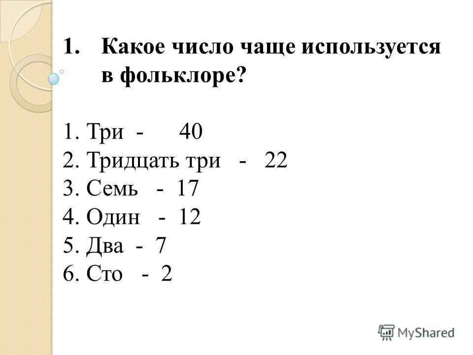1.Какое число чаще используется в фольклоре? 1. Три - 40 2. Тридцать три - 22 3. Семь - 17 4. Один - 12 5. Два - 7 6. Сто - 2