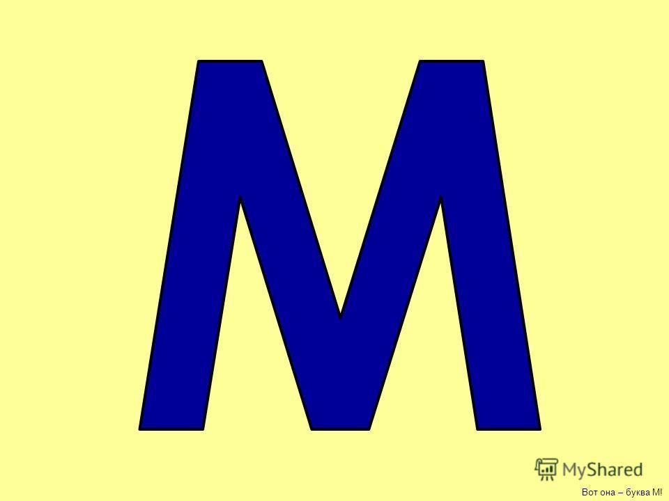 МАМАМАМА буква М!- МАМА - в этом слове 2 буквы М, покажи их