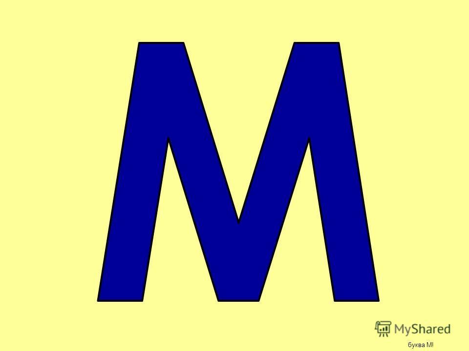 Посмотри, сколько буковок!!! И это все буквы М