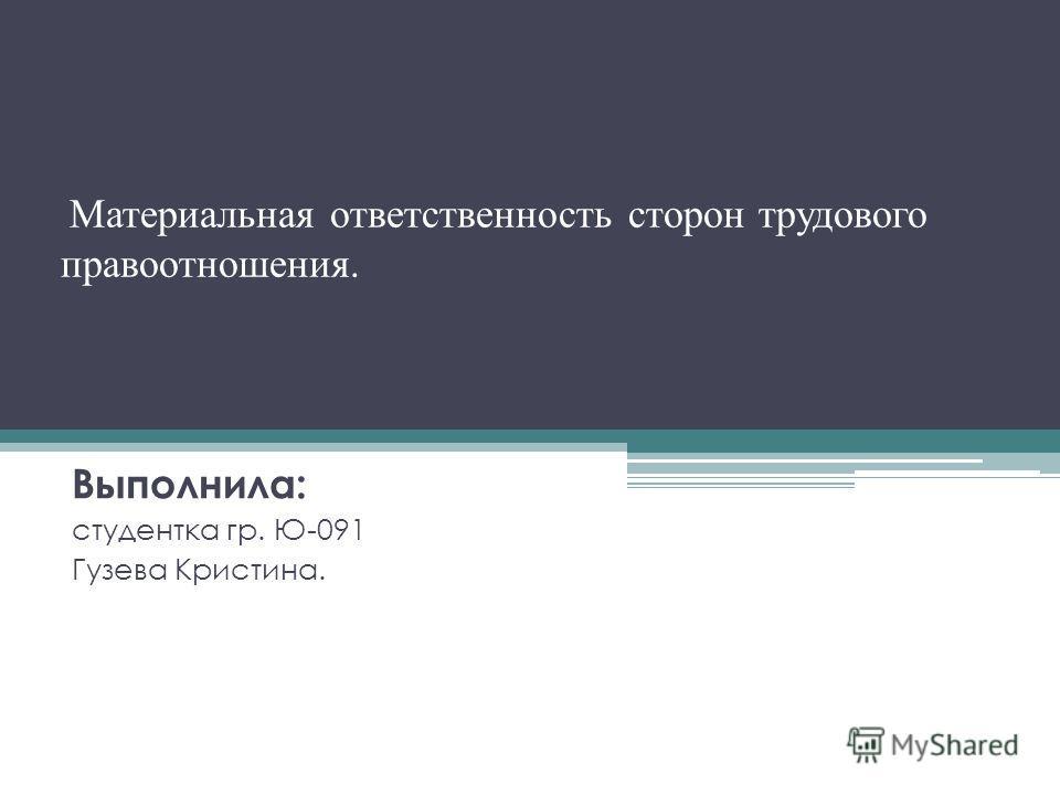 Материальная ответственность сторон трудового правоотношения. Выполнила: студентка гр. Ю-091 Гузева Кристина.