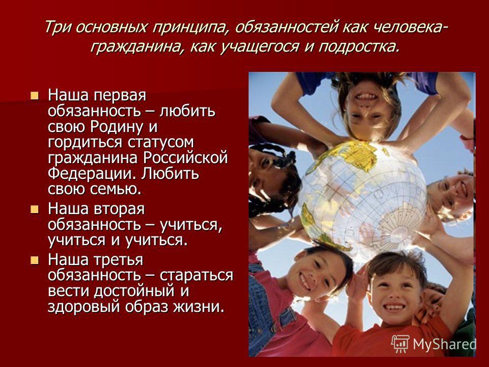 Три основных принципа, обязанностей как человека- гражданина, как учащегося и подростка. Наша первая обязанность – любить свою Родину и гордиться статусом гражданина Российской Федерации. Любить свою семью. Наша первая обязанность – любить свою Родин