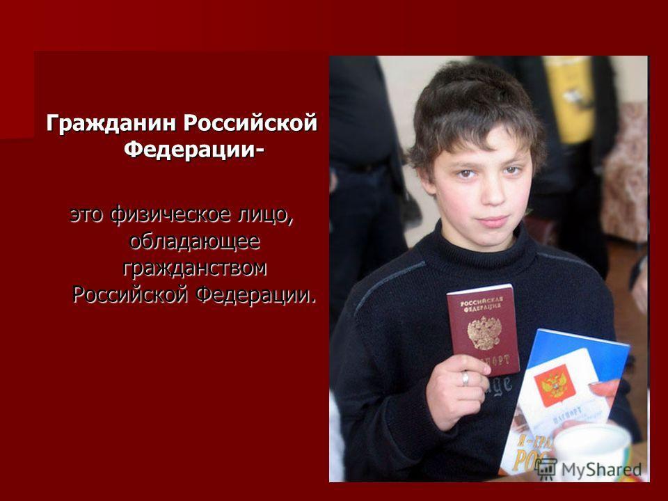 Гражданин Российской Федерации- это физическое лицо, обладающее гражданством Российской Федерации.