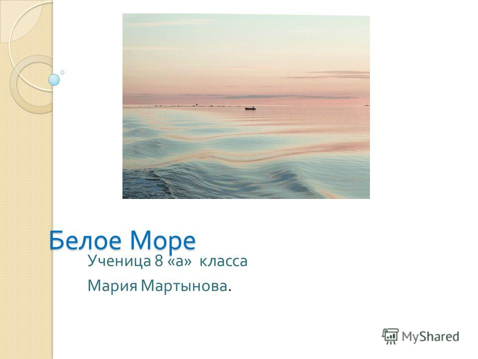Белое Море Ученица 8 « а » класса Мария Мартынова.