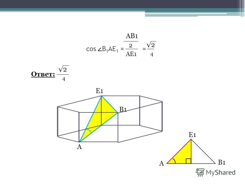 cos В 1 АЕ 1 = = А В1 Е1 А В1 Е1 АВ1 2 АЕ1 2 4 Ответ: 2 4