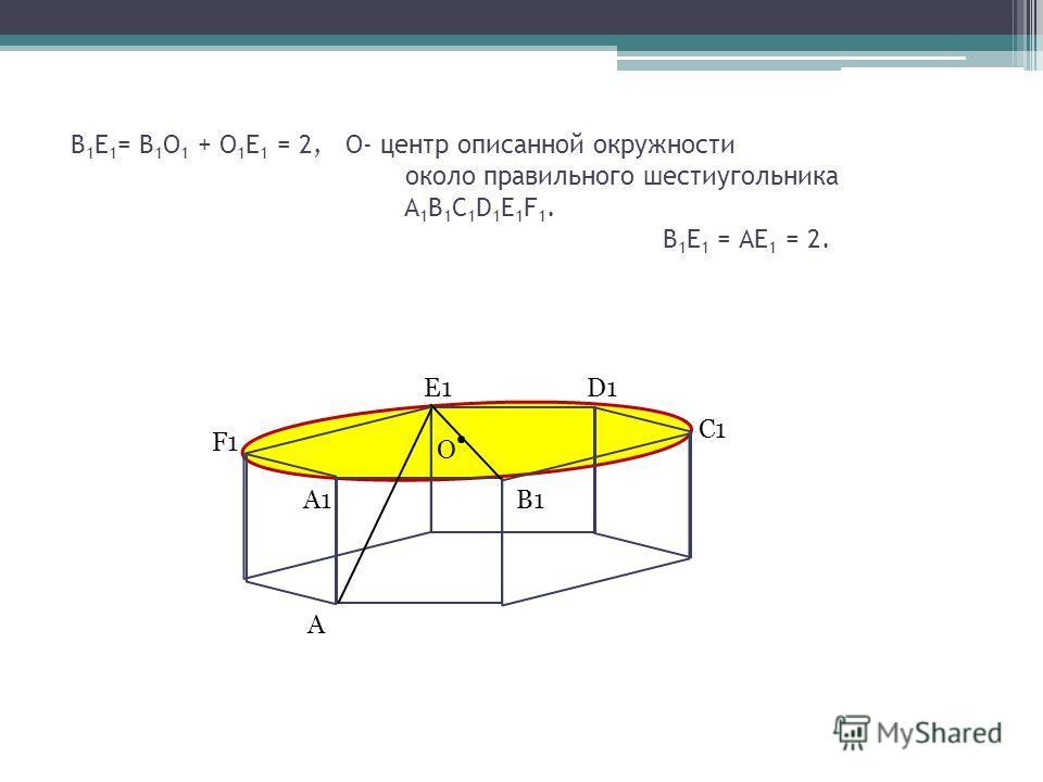 В 1 Е 1 = В 1 О 1 + О 1 Е 1 = 2, О- центр описанной окружности около правильного шестиугольника A 1 B 1 C 1 D 1 E 1 F 1. В 1 Е 1 = АЕ 1 = 2. F1 E1 D1 B1 C1 A1 O A